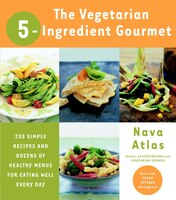The Vegetarian 5-Ingredient Gourmet: 250 Simple Recipes and Dozens of Healthy Menus for Eating Well…