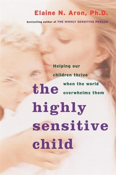 The Highly Sensitive Child: Helping Our Children Thrive When the World Overwhelms Them by Elaine N. Aron