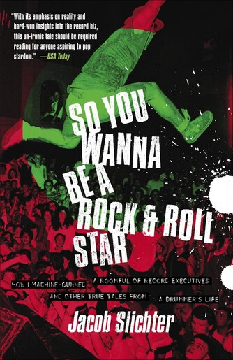 So You Wanna Be a Rock & Roll Star: How I Machine-Gunned a Roomful Of Record Executives and Other True Tales from a Drummer's Life by Jacob Slichter