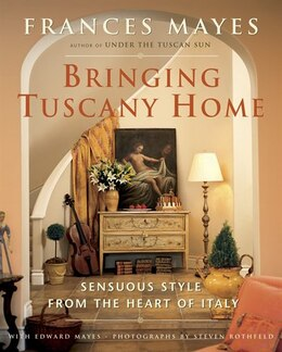 Book Bringing Tuscany Home: Sensuous Style From The Heart Of Italy by Frances Mayes