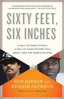 Sixty Feet, Six Inches: A Hall Of Fame Pitcher & A Hall Of Fame Hitter Talk About How The Game Is Played by Bob Gibson