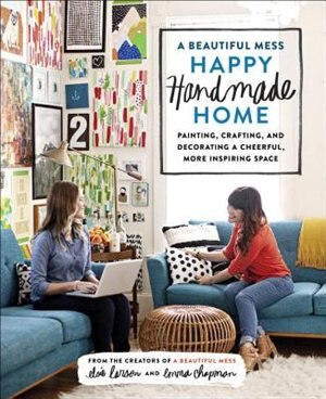 A Beautiful Mess Happy Handmade Home: Painting, Crafting, And Decorating A Cheerful, More Inspiring Space by Elsie Larson