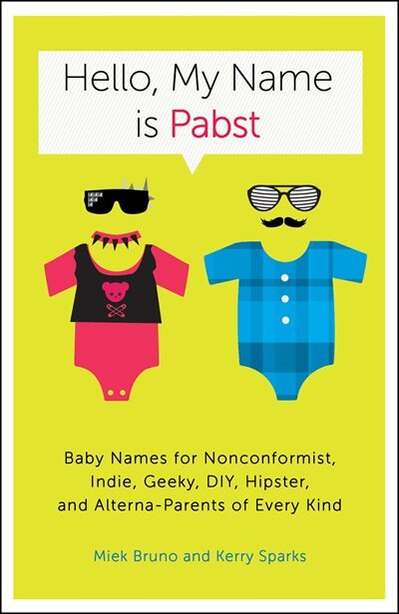 Hello, My Name Is Pabst: Baby Names for Nonconformist, Indie, Geeky, DIY, Hipster, and Alterna-Parents of Every Kind by Miek Bruno