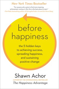 Before Happiness: The 5 Hidden Keys To Achieving Success, Spreading Happiness, And Sustaining…