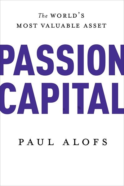 Passion Capital: The World's Most Valuable Asset by Paul Alofs