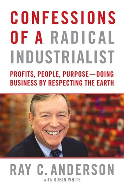 Confessions Of A Radical Industrialist: Profits, People, Purpose - Doing Business By Respecting The Earth by Ray Anderson
