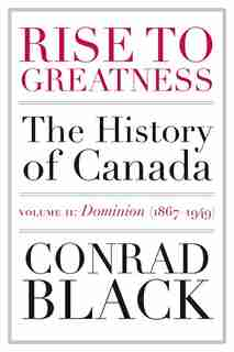 Rise To Greatness, Volume 2: Dominion (1867-1949): The History Of Canada From The Vikings To The Present by Conrad Black