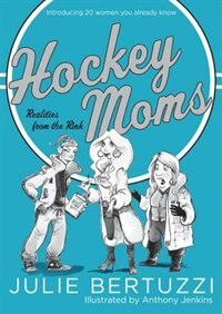 Hockey Moms: Realities From The Rink: Introducing 20 Women You Already Know by Julie Bertuzzi