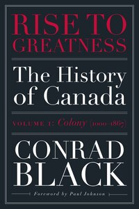 Rise To Greatness, Volume 1: Colony (1000-1867): The History Of Canada From The Vikings To The…