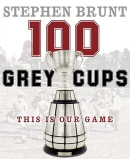 Book 100 Grey Cups: This Is Our Game by Stephen Brunt