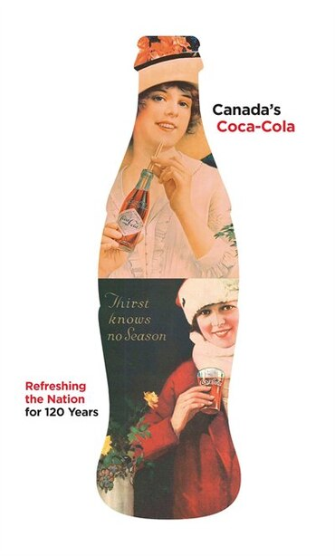 Canada's Coca-cola: Refreshing The Nation For 120 Years by Douglas Hunter