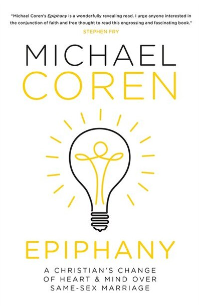 Epiphany: A Christian's Change Of Heart & Mind Over Same-sex Marriage by Michael Coren