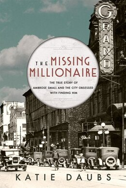 Book The Missing Millionaire: The True Story of Ambrose Small and the City Obsessed With Finding Him by Katie Daubs