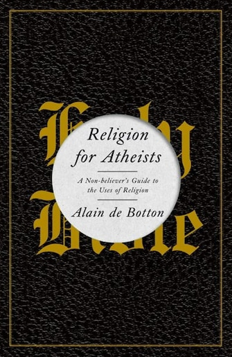 Religion For Atheists: A Non-believer's Guide To The Uses Of Religion by Botton Alain De