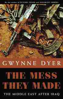 The Mess They Made: The Middle East After Iraq by Gwynne Dyer