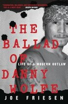 Book The Ballad Of Danny Wolfe: Life Of A Modern Outlaw by Joe Friesen