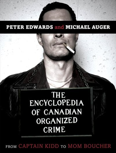 The Encyclopedia Of Canadian Organized Crime: From Captain Kidd To Mom Boucher by Peter Edwards
