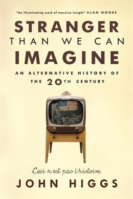 Book Stranger Than We Can Imagine: An Alternative History Of The 20th Century by John Higgs