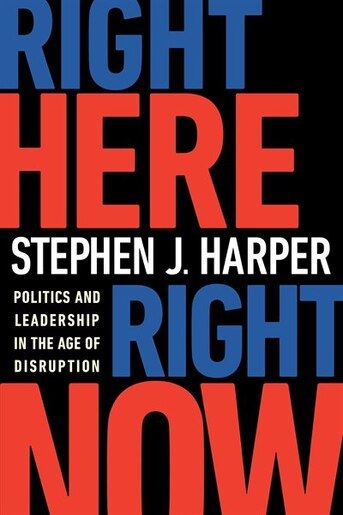 Right Here, Right Now: Politics And Leadership In The Age Of Disruption by Stephen J. Harper