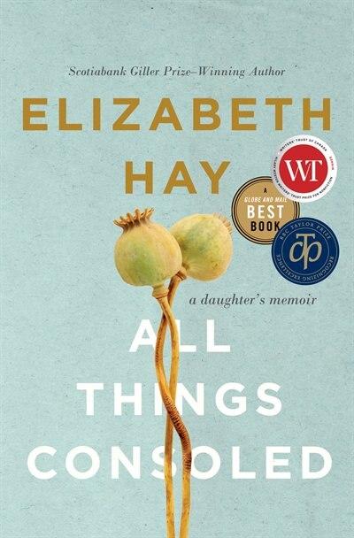 All Things Consoled: A Daughter's Memoir by Elizabeth Hay