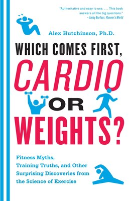 Livre Which Comes First, Cardio Or Weights?: Workout Myths, Training Truths, And Other Surprising… de Alex Hutchinson