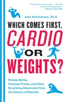 Which Comes First, Cardio Or Weights?: Workout Myths, Training Truths, And Other Surprising…