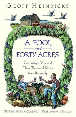 Book A Fool And Forty Acres: Conjuring A Vineyard Three Thousand Miles From Burgundy by Geoff Heinricks