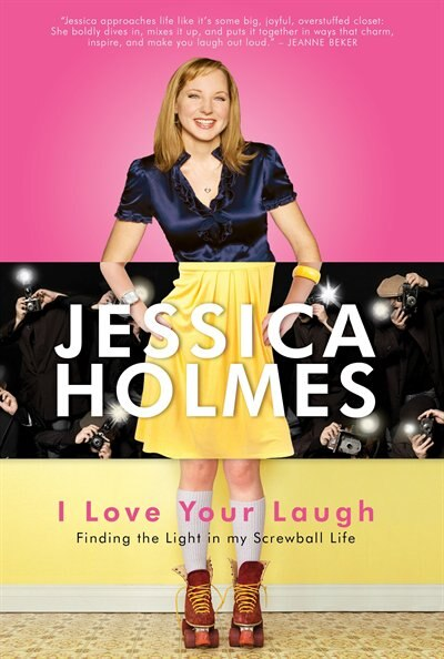 I Love Your Laugh: Finding The Light In My Screwball Life by Jessica Holmes