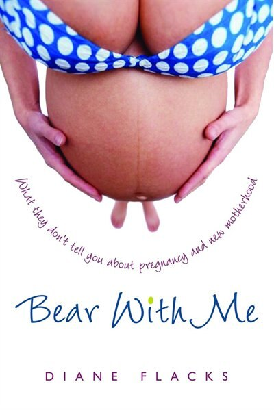 Bear With Me: What They Don't Tell You About Pregnancy And New Motherhood by Diane Flacks