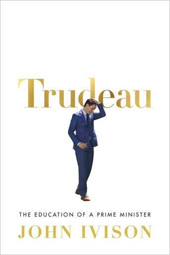 Trudeau: The Education Of A Prime Minister by John Ivison