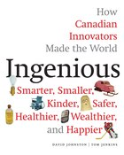 Ingenious: How Canadian Innovators Made The World Smarter, Smaller, Kinder, Safer, Healthier…