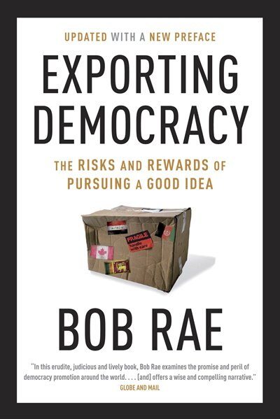 Exporting Democracy: The Risks And Rewards Of Pursuing A Good Idea by Bob Rae
