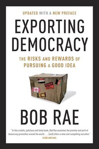 Exporting Democracy: The Risks And Rewards Of Pursuing A Good Idea