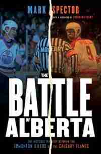 The Battle Of Alberta: The Historic Rivalry Between The Edmonton Oilers And The Calgary Flames by Mark Spector