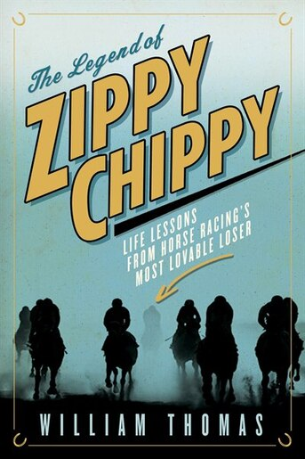 The Legend Of Zippy Chippy: Life Lessons From Horse Racing's Most Lovable Loser by William Thomas