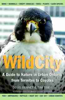 Wild City: A Guide to Nature in Urban Ontario, from Termites to Coyotes by Tim Tiner