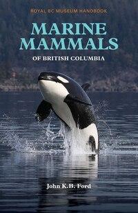Marine Mammals of British Columbia: Royal BC Museum Handbook