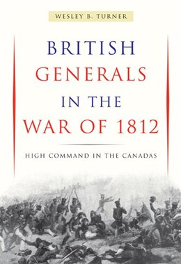 Book British Generals in the War of 1812: High Command in the Canadas by Wesley B. Turner