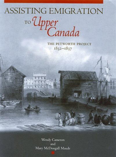Assisting Emigration to Upper Canada: The Petworth Project, 1832-1837 by Wendy Cameron
