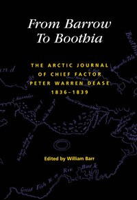 From Barrow To Boothia: The Arctic Journal Of Chief Factor Peter Warren Dease, 1836-1839