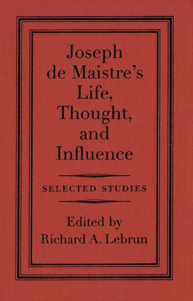 Joseph de Maistre's Life, Thought, and Influence: Selected Studies by Richard A. Lebrun