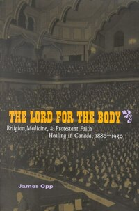The Lord for the Body: Religion, Medicine, and Protestant Faith Healing in Canada, 1880-1930