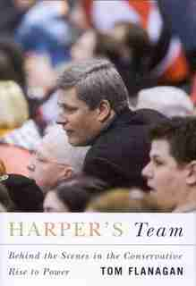 Harper's Team: Behind the Scenes in the Conservative Rise to Power by Tom Flanagan