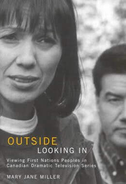 Book Outside Looking In: Viewing First Nations Peoples in Canadian Dramatic Television Series by Mary Jane Miller