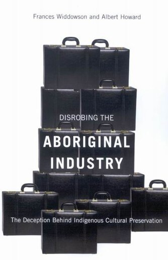 Disrobing the Aboriginal Industry: The Deception Behind Indigenous Cultural Preservation by Frances Widdowson