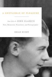 A Gentleman of Pleasure: One Life of John Glassco, Poet, Memoirist, Translator, and Pornographer