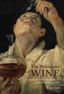 The Philosophy of Wine: A Case of Truth, Beauty, and Intoxication by Cain Todd