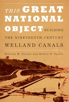 This Great National Object: Building the Nineteenth-Century Welland Canals