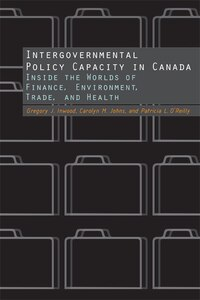 Intergovernmental Policy Capacity in Canada: Inside the Worlds of Finance, Environment, Trade, and…