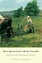 How Agriculture Made Canada: Farming in the Nineteenth Century